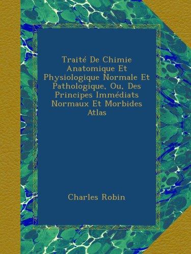 Traité De Chimie Anatomique Et Physiologique Normale Et Pathologique, Ou, Des Principes Immédiats Normaux Et Morbides Atlas