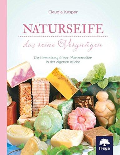 Naturseife, das reine Vergnügen: Die Herstellung feiner Pflanzenseifen in der eigenen Küche -