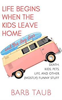 Life Begins When The Kids Leave Home And The Dog Dies by [Taub, Barb]