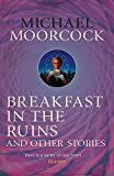 Breakfast in the Ruins and Other Stories: The Best Short Fiction Of Michael Moorcock Volume 3 (Moorcock Best Short Fiction 3)