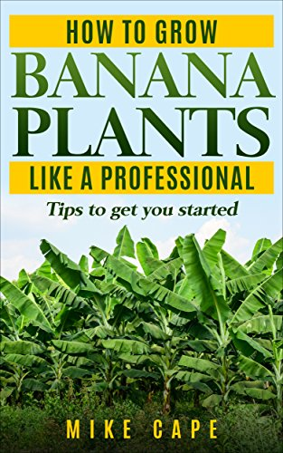 How to grow Banana Plants like a Professional: Beginner's guide and tips to get you started (English Edition)