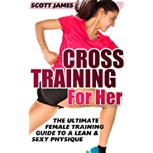 Workouts For Women: Cross Training for Her: The Ultimate Female Training Guide for a Lean & Sexy Physique (Butt Workout, Squats, Kettlebell Workouts, Strength ... Home Workout, Gymnastics) (English Edition)
