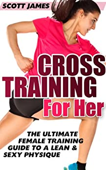 Workouts For Women: Cross Training for Her: The Ultimate Female Training Guide for a Lean & Sexy Physique (Butt Workout, Squats, Kettlebell Workouts, Strength ... Home Workout, Gymnastics) (English Edition) von [James, Scott]