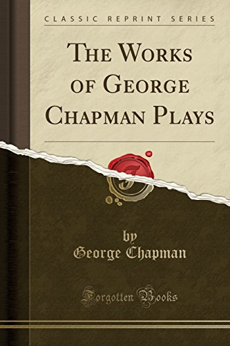 The Works of George Chapman Plays (Classic Reprint)