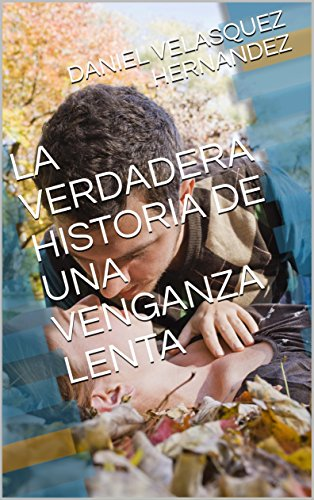 LA VERDADERA HISTORIA DE UNA VENGANZA LENTA (1) por DANIEL VELASQUEZ HERNANDEZ