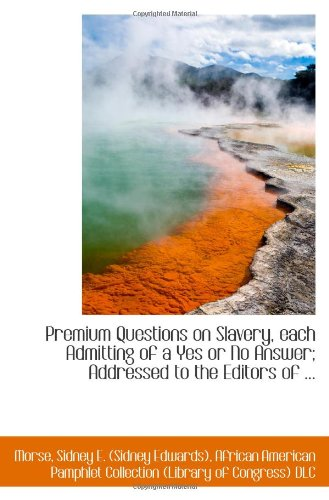 Premium Questions on Slavery, each Admitting of a Yes or No Answer; Addressed to the Editors of ...