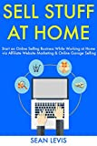 Sell Stuff at Home: Start an Online Selling Business While Working at Home via Affiliate Website Marketing & Online Garage Selling