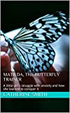 Matilda, the Butterfly Trainer: A little girl's struggle with anxiety and how she learned to conquer it (Matilda conquers her fears and anxieties Book 1) (English Edition)