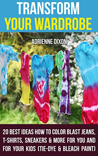 Transform Your Wardrobe: 20 Best Ideas How To Color Blast Jeans, T-Shirts, Sneakers & More For You And For Your Kids : (Tie-Dye & Bleach Paint) (English Edition) (Tie-dye-bleach)
