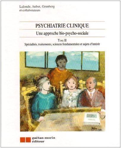 Psychiatrie clinique - Une approche bio-psycho-social, tome 2 : Spécialités, traitements, sciences fondamentales et sujets d'intérêt