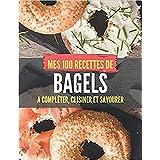 MES 100 RECETTES de BAGELS - A compléter, cuisiner et savourer: Livre de recettes à écrire soi-même I Carnet & Cahier I Fait