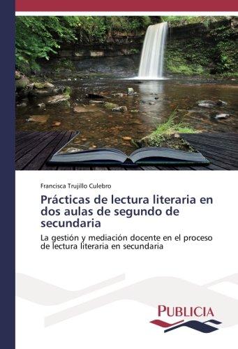 Prácticas de lectura literaria en dos aulas de segundo de secundaria: La gestión y mediación docente en el proceso de lectura literaria en secundaria - 9783841683939 por Francisca Trujillo Culebro