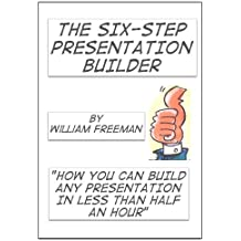 The Six Step Presentation Builder: build your presentation in 30 minutes or less'