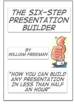 The Six Step Presentation Builder: build your presentation in 30 minutes or less' by [Freeman, William]