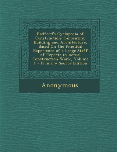 Radford's Cyclopedia of Construction: Carpentry, Building and Architecture, Based On the Practical Experience of a Large Staff of Experts in Actual Construction Work, Volume 1 - Primary Source Edition by Anonymous (2013) Paperback