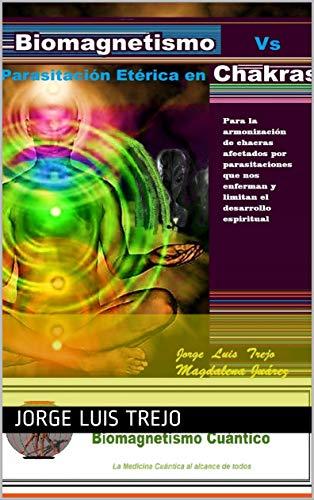 Biomagnetismo vs Parasitación Energética  en Chacras:  Para la armonización de chacras afectados por parasitaciones que nos enferman y limitan el desarrollo espiritual por Jorge Luis  Trejo