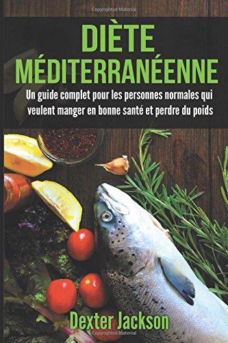 Dite Mditerranenne: Un Guide Complet pour les Personnes Normales qui Veulent Manger en Bonne Sant et Perdre du Poids (Mediterranean Diet - French Edition)
