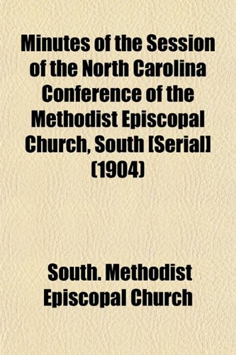 Minutes of the Session of the North Carolina Conference of the Methodist Episcopal Church, South [Serial] (1904)