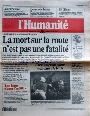 HUMANITE (L') [No 16919] du 07/01/1999 - MINISTRE DES TRANSPORTS - LA MORT SUR LA ROUTE N'EST PAS UNE FATALITE LIONEL JOSPIN - CAP SUR L'AN 2000 L'ARCHANGE DU PIANO NOUS LAISSE LE BLUES - MICHEL PETRUCCIANI LE SOLEIL SE LEVE EN COLOMBIE APRES 40 ANS DE GUERRE CIVILE MEURTRIERE L'UNSCOM SUR LA SELLETTE - LA MISSION DE DESARMEMENT DE L'IRAK AURAIT FOURNI A WASHINGTON DES RENSEIGNEMENTS POUR L'AIDER A RENVERSER LE REGIME DE SADDAM HUSSEIN RHONE-ALPES - QUEL AVENIR POUR LA REGION -