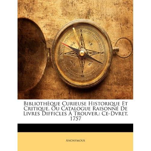Bibliothque Curieuse Historique Et Critique, Ou Catalogue Raisonn De Livres Difficles Trouver,: Ce-Dvret. 1757