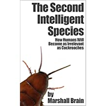 The Second Intelligent Species: How Humans Will Become as Irrelevant as Cockroaches