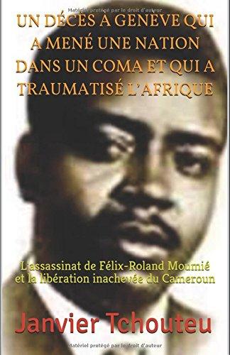 UN DÉCÈS À GENÈVE QUI A MENÉ UNE NATION DANS UN COMA ET QUI A TRAUMATISÉ L'AFRIQUE: L'assassinat de Félix-Roland Moumié et la libération inachevée du Cameroun