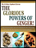 THE GLORIOUS POWERS OF GINGER!: Discover Amazing Hidden Secrets And Health Benefits Of Including Ginger In Your Daily Diet - Plus Super Easy Ginger Tea & Syrup Recipes! (The Kitchen Cupboard Series)