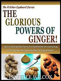 THE GLORIOUS POWERS OF GINGER!: Discover Amazing Hidden Secrets And Health Benefits Of Including Ginger In Your Daily Diet - Plus Super Easy Ginger Tea ... (The Kitchen Cupboard Series Book 2) by [Wilcox, Isabelle]