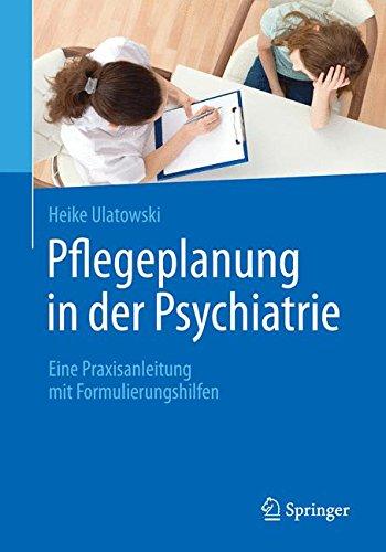Pflegeplanung in der Psychiatrie: Eine Praxisanleitung mit Formulierungshilfen