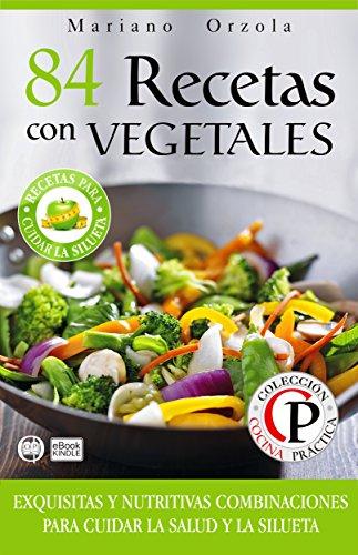 Descargar Libro 84 RECETAS CON VEGETALES: Exquisitas y nutritivas combinaciones para cuidar la salud y la silueta (Colección Cocina Práctica) de Mariano Orzola
