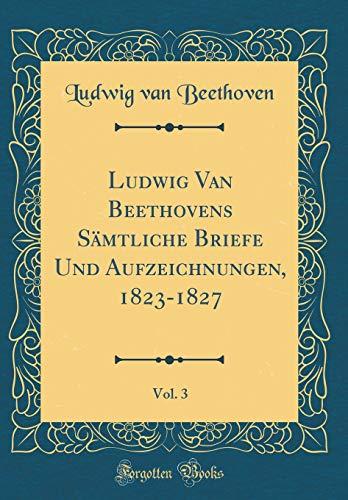 Ludwig Van Beethovens Sämtliche Briefe Und Aufzeichnungen, 1823-1827, Vol. 3 (Classic Reprint) par Ludwig Van Beethoven