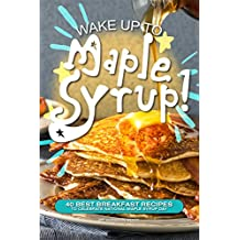 Wake Up to Maple Syrup!: 40 Best Breakfast Recipes – To Celebrate National Maple Syrup Day (English Edition)
