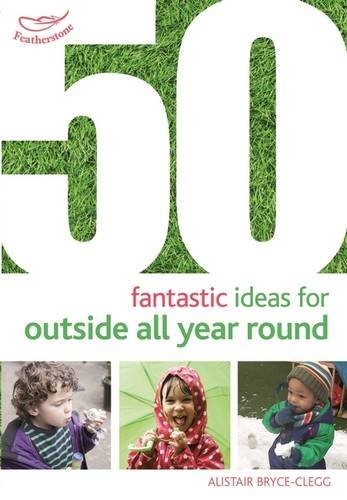 50 Fantastic Ideas for Outside All Year Round by Alistair Bryce-Clegg (2015-10-22)