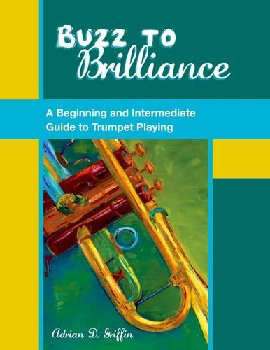 Buzz to Brilliance: A Beginning and Intermediate Guide to Trumpet Playing by Adrian D. Griffin (2012-12-20)