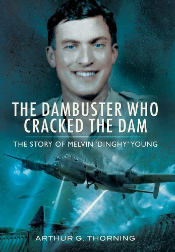 THE DAMBUSTER WHO CRACKED THE DAM: The story of Melvin 'Dinghy' Young by Arthur G Thorning (2013-07-01)