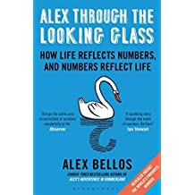 Alex Through the Looking Glass: How Life Reflects Numbers, and Numbers Reflect Life by Alex Bellos (2015-04-09)