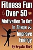 Fitness Fun Over 50: Motivation To Get In Shape And Improve Energy