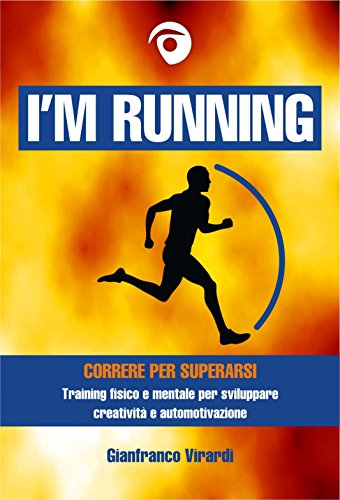 I'M RUNNING: Correre per superarsi - Training fisico e mentale per sviluppare creatività e automotivazione