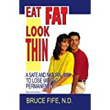 Eat Fat, Look Thin: A Safe and Natural Way to Lose Weight Permanently, Second Edition by Bruce Fife (2005-01-15)