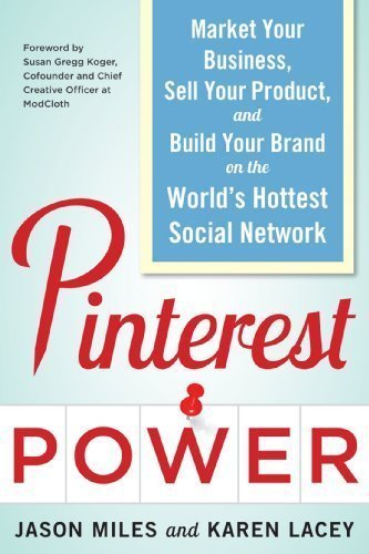 Pinterest Power: Market Your Business, Sell Your Product, and Build Your Brand on the World's Hottest Social Network 1st (first) Edition by Jason G. Miles, Lacey, Karen [2012]