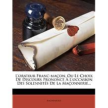 L'Orateur Franc-Macon, Ou Le Choix de Discours Prononce A L'Occasion Des Solennites de la Maconnerie...