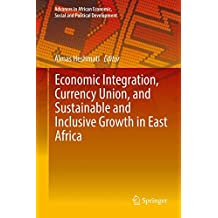 Economic Integration, Currency Union, and Sustainable and Inclusive Growth in East Africa (Advances in African Economic, Social and Political Development)