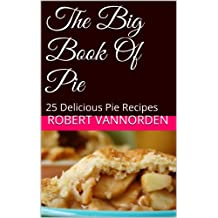 The Big Book Of Pie: 25 Delicious Pie Recipes (English Edition)