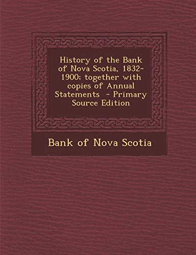 history-of-the-bank-of-nova-scotia-1832-1900-together-with-copies-of-annual-statements-primary-sourc