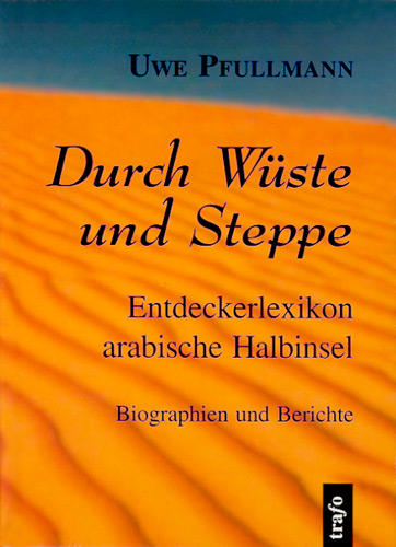 Durch Wüste und Steppe: Entdeckerlexikon arabische Halbinsel. Biographien und Berichte
