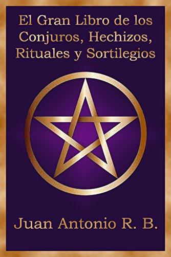 El Gran Libro de los Conjuros, Hechizos, Rituales y Sortilegios por Juan Antonio R. B.