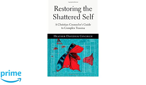 a9c56a08c Restoring the Shattered Self: A Christian Counselor's Guide to Complex  Trauma: Amazon.co.uk: Heather Davediuk Gingrich: 8601400764565: Books