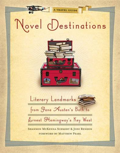 Novel Destinations: Literary Landmarks from Jane Austen's Bath to Ernest Hemingway's Key West: Literary Landmarks from Jane Austen's Bath to Ernest Hemmingway's Key West