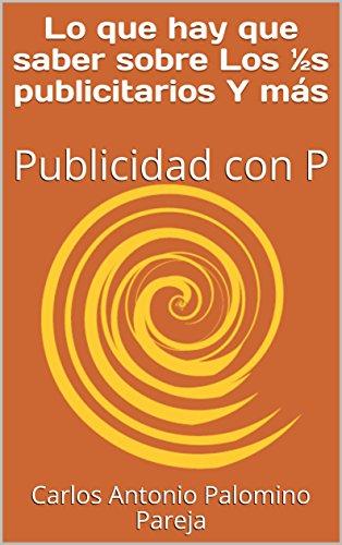 Lo que hay que saber sobre Los ½s publicitarios Y más: Publicidad con P por Carlos Antonio Palomino Pareja
