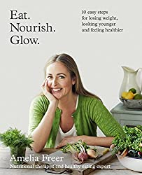 Eat. Nourish. Glow.: 10 easy steps for losing weight, looking younger & feeling healthier by Freer, Amelia (January 1, 2015) Paperback